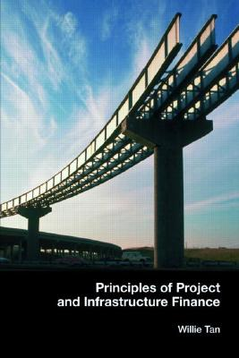 Principles of Project and Infrastructure Finance By Tan, Willie